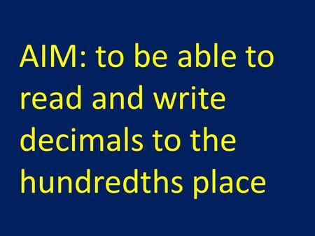 AIM: to be able to read and write decimals to the hundredths place.