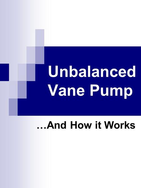 Unbalanced Vane Pump …And How it Works. Main Components of a Vane Pump Method of Propulsion (pulley, gear, direct) Shaft connecting drive device to circular.