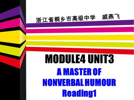 MODULE4 UNIT3 A MASTER OF NONVERBAL HUMOUR Reading1 浙江省桐乡市高级中学 戚燕飞.