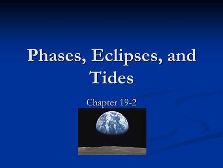 Phases, Eclipses, and Tides Chapter 19-2. Motions of the Moon As the moon moves, the positions of the moon, Earth, and the sun change in relation to each.