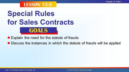 LAW FOR BUSINESS AND PERSONAL USE © SOUTH-WESTERN PUBLISHING Chapter 15 Slide 1 Special Rules for Sales Contracts Explain the need for the statute of frauds.