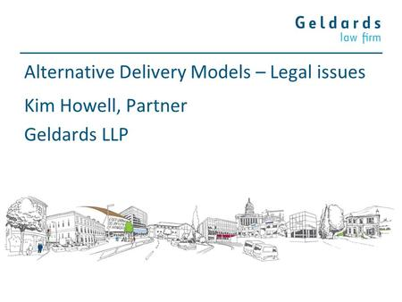 Alternative Delivery Models – Legal issues Kim Howell, Partner Geldards LLP.