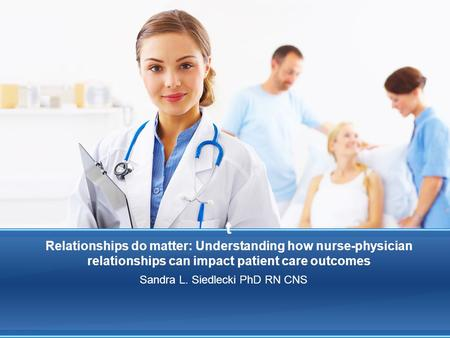 T Relationships do matter: Understanding how nurse-physician relationships can impact patient care outcomes Sandra L. Siedlecki PhD RN CNS.