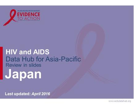 Www.aidsdatahub.org HIV and AIDS Data Hub for Asia-Pacific Review in slides Japan Last updated: April 2016.