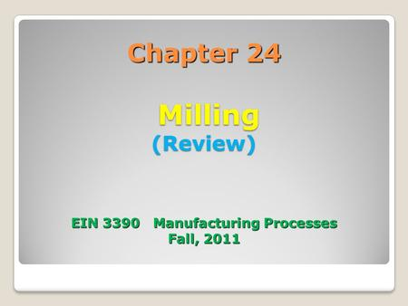 Chapter 24 Milling (Review) EIN 3390 Manufacturing Processes Fall, 2011.