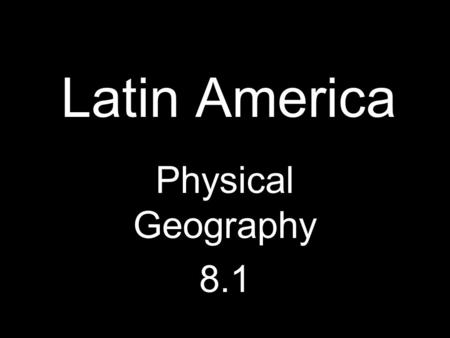 Latin America Physical Geography 8.1. Physical Geography 8 mil sq. miles (~equal to N.A.) Made up of Middle America and South America –Caribbean sometimes.