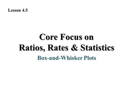 Box-and-Whisker Plots Core Focus on Ratios, Rates & Statistics Lesson 4.5.