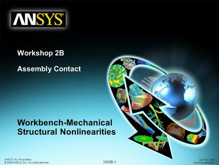 WS2B-1 ANSYS, Inc. Proprietary © 2009 ANSYS, Inc. All rights reserved. April 30, 2009 Inventory #002660 Workshop 2B Assembly Contact Workbench-Mechanical.