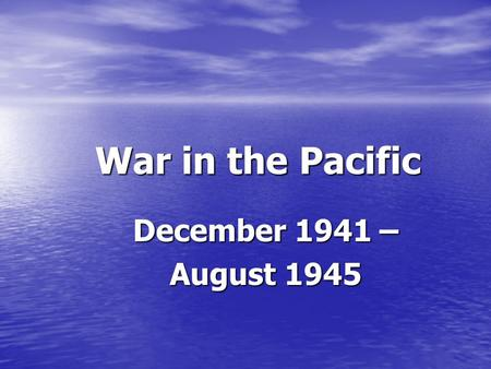 War in the Pacific December 1941 – August 1945. War in the Pacific Non-traditional warfare…no major armies facing off against each other like war in Europe.