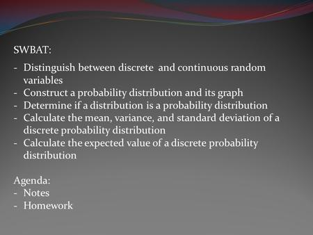 SWBAT: -Distinguish between discrete and continuous random variables -Construct a probability distribution and its graph -Determine if a distribution is.