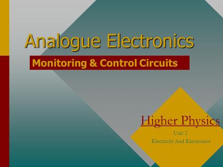 Analogue Electronics Higher Physics Unit 2 Electricity And Electronics Monitoring & Control Circuits.