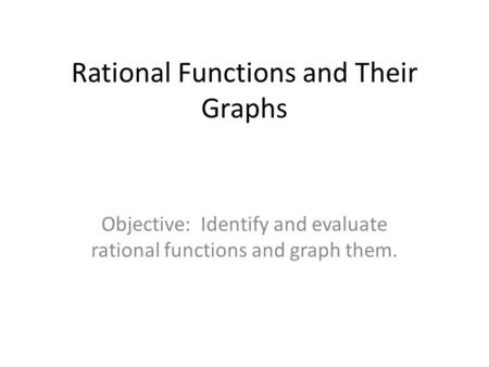 Rational Functions and Their Graphs Objective: Identify and evaluate rational functions and graph them.