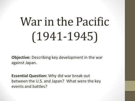 War in the Pacific (1941-1945) Objective: Describing key development in the war against Japan. Essential Question: Why did war break out between the U.S.