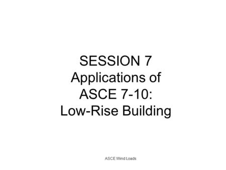 ASCE Wind Loads SESSION 7 Applications of ASCE 7-10: Low-Rise Building.