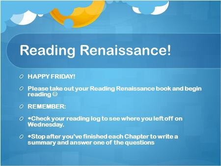 Reading Renaissance! HAPPY FRIDAY! Please take out your Reading Renaissance book and begin reading REMEMBER: Check your reading log to see where you left.
