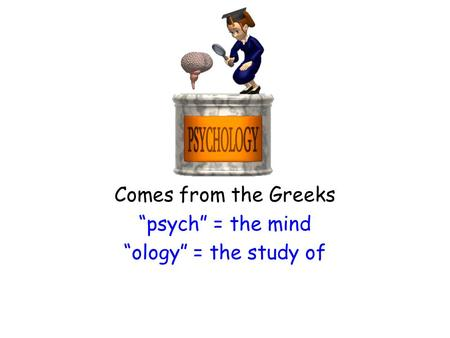 "Comes from the Greeks ""psych"" = the mind ""ology"" = the study of."