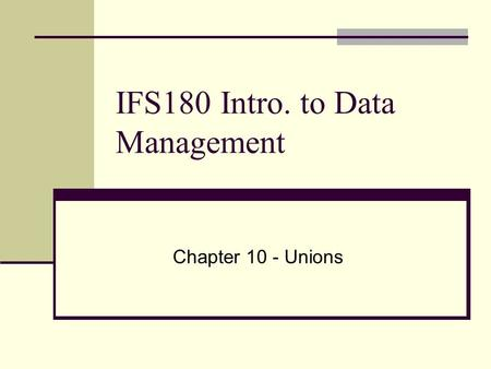 IFS180 Intro. to Data Management Chapter 10 - Unions.