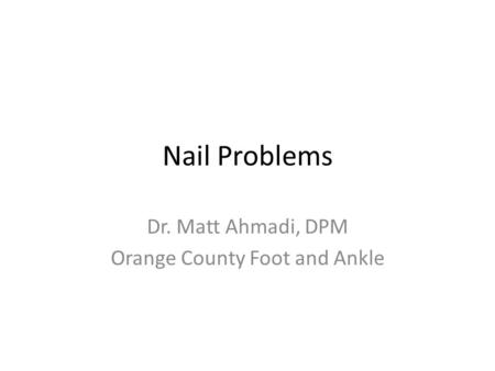 Nail Problems Dr. Matt Ahmadi, DPM Orange County Foot and Ankle.