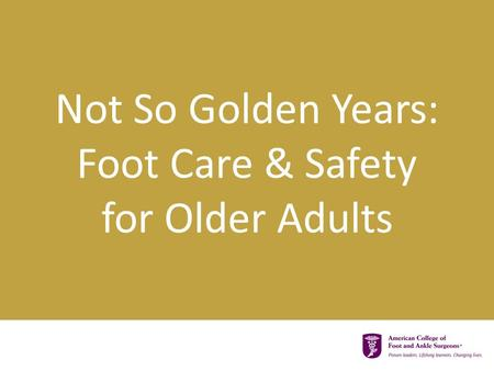 Not So Golden Years: Foot Care & Safety for Older Adults.