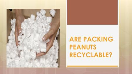 ARE PACKING PEANUTS RECYCLABLE?. While packing peanuts technically can be recycled, they are light weight, and there is a large transport cost for these.