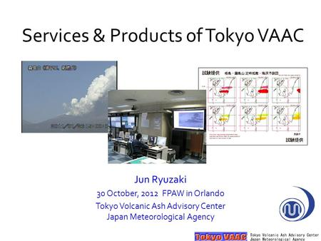 Services & Products of Tokyo VAAC Jun Ryuzaki 30 October, 2012 FPAW in Orlando Tokyo Volcanic Ash Advisory Center Japan Meteorological Agency.
