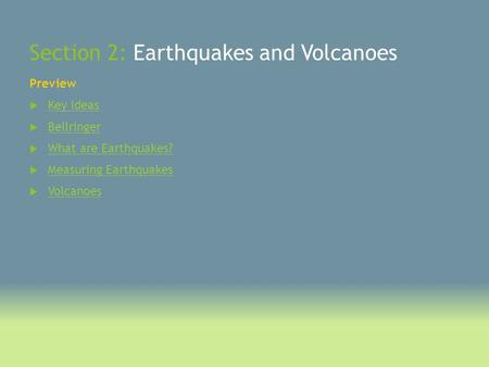 Section 2: Earthquakes and Volcanoes Preview  Key Ideas Key Ideas  Bellringer Bellringer  What are Earthquakes? What are Earthquakes?  Measuring Earthquakes.
