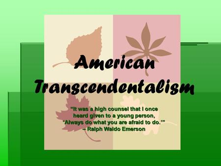 "American Transcendentalism ""It was a high counsel that I once heard given to a young person, 'Always do what you are afraid to do.'"" – Ralph Waldo Emerson."
