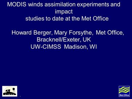 1 MODIS winds assimilation experiments and impact studies to date at the Met Office Howard Berger, Mary Forsythe, Met Office, Bracknell/Exeter, UK UW-CIMSS.