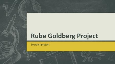 Rube Goldberg Project 30 point project. What is a Rube Goldberg? a contraption, invention, device or apparatus that is deliberately over-engineered or.