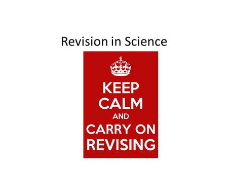 Revision in Science. Key Steps Be organised.....use your Science plastic display folder. Put all your revision notes, exam questions etc in it! Work in.