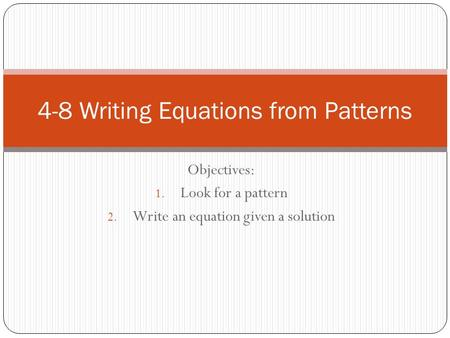 Objectives: 1. Look for a pattern 2. Write an equation given a solution 4-8 Writing Equations from Patterns.