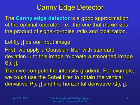 April 21, 2016Introduction to Artificial Intelligence Lecture 22: Computer Vision II 1 Canny Edge Detector The Canny edge detector is a good approximation.