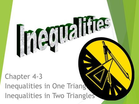 Chapter 4-3 Inequalities in One Triangle Inequalities in Two Triangles.