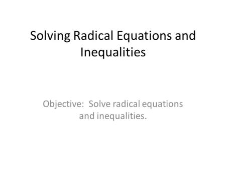 Solving Radical Equations and Inequalities Objective: Solve radical equations and inequalities.