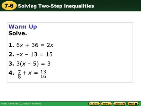 Solving Two-Step Inequalities 7-6 Warm Up Solve. 1. 6x + 36 = 2x 2. –x – 13 = 15 3. 3(x – 5) = 3 4. + x = 7 8 13 16.
