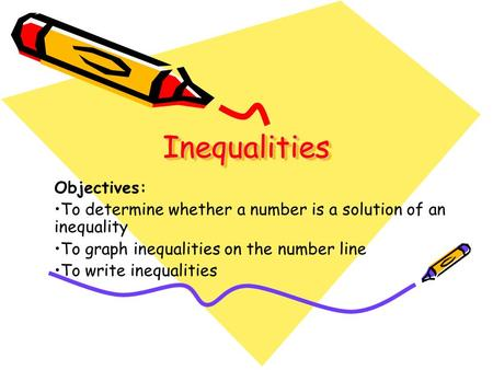 Inequalities Inequalities Objectives: To determine whether a number is a solution of an inequality To graph inequalities on the number line To write inequalities.