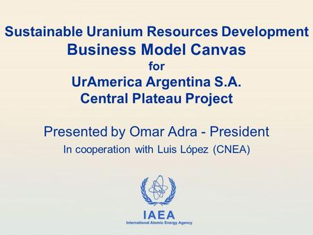 IAEA International Atomic Energy Agency Sustainable Uranium Resources Development Business Model Canvas for UrAmerica Argentina S.A. Central Plateau Project.