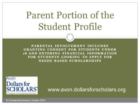 PARENTAL INVOLVEMENT INCLUDES GRANTING CONSENT FOR STUDENTS UNDER 18 AND ENTERING FINANCIAL INFORMATION FOR STUDENTS LOOKING TO APPLY FOR NEEDS BASED SCHOLARSHIPS.