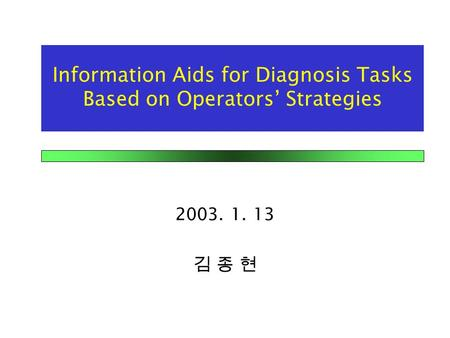 Information Aids for Diagnosis Tasks Based on Operators' Strategies 2003. 1. 13 김 종 현.