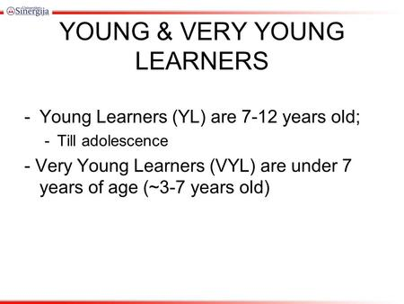 YOUNG & VERY YOUNG LEARNERS -Young Learners (YL) are 7-12 years old; -Till adolescence - Very Young Learners (VYL) are under 7 years of age (~3-7 years.