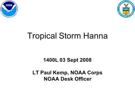 Tropical Storm Hanna 1400L 03 Sept 2008 LT Paul Kemp, NOAA Corps NOAA Desk Officer.
