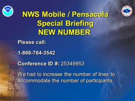 NWS Mobile / Pensacola Special Briefing NEW NUMBER Please call: 1-866-764-3542 Conference ID #: 25349953 We had to increase the number of lines to accommodate.