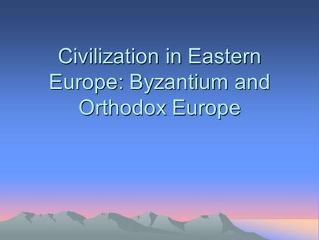 Civilization in Eastern Europe: Byzantium and Orthodox Europe.