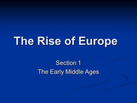 The Rise of Europe Section 1 The Early Middle Ages.