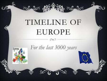 TIMELINE OF EUROPE For the last 3000 years. ANCIENT GREECE Roughly 7th century BC to 500 BC: This civilization brought forth great minds, like Socrates.