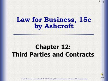 1.1 12.1 Law for Business, 15e by Ashcroft Chapter 12: Third Parties and Contracts Law for Business, 15e, by Ashcroft, © 2005 West Legal Studies in Business,