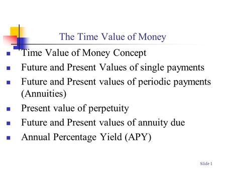 Slide 1 The Time Value of Money Time Value of Money Concept Future and Present Values of single payments Future and Present values of periodic payments.