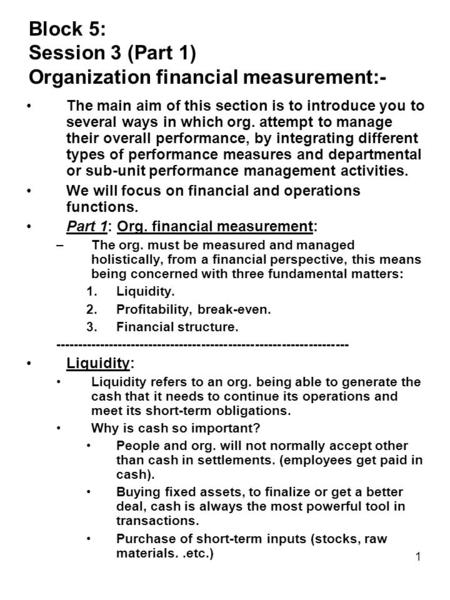 1 Block 5: Session 3 (Part 1) Organization financial measurement:- The main aim of this section is to introduce you to several ways in which org. attempt.