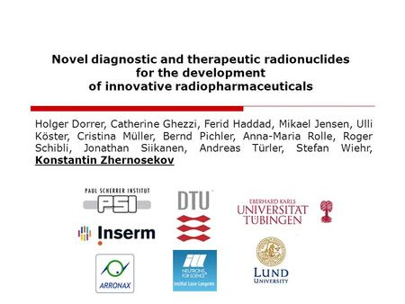 Novel diagnostic and therapeutic radionuclides for the development of innovative radiopharmaceuticals Holger Dorrer, Catherine Ghezzi, Ferid Haddad, Mikael.