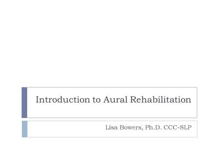 Introduction to Aural Rehabilitation Lisa Bowers, Ph.D. CCC-SLP.